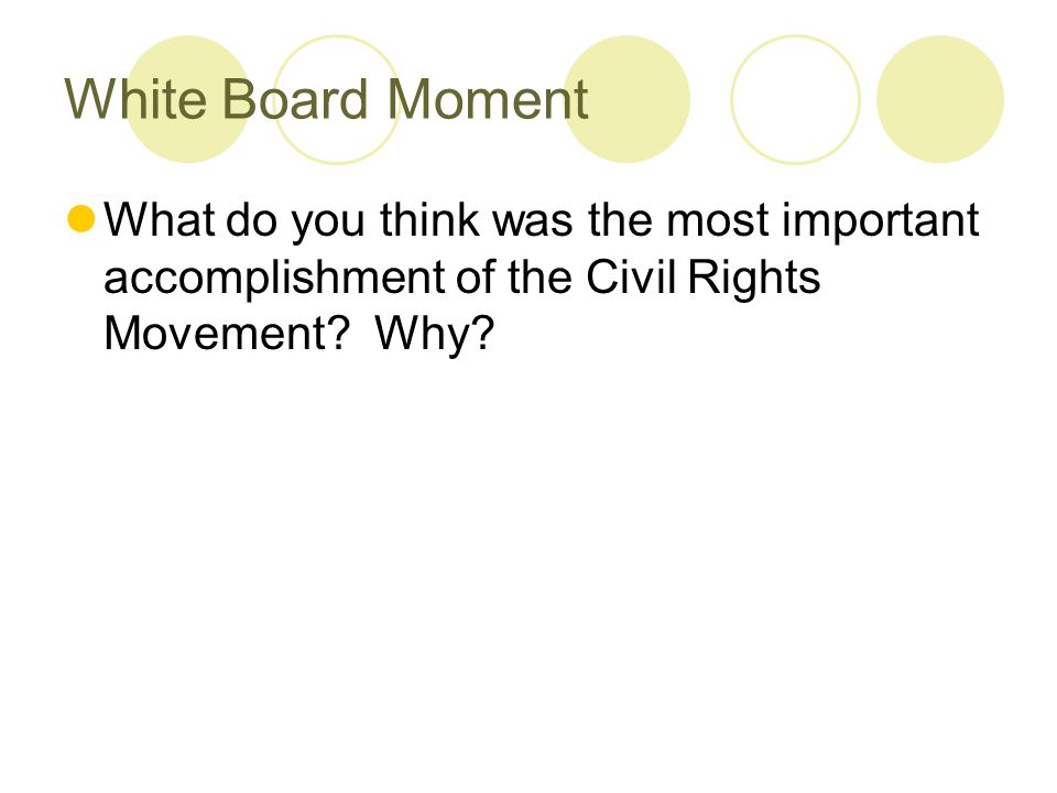 White Board Moment What do you think was the most important accomplishment of the Civil Rights Movement.