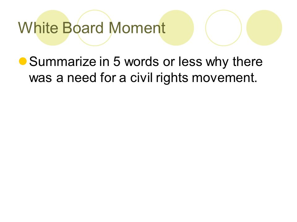 White Board Moment Summarize in 5 words or less why there was a need for a civil rights movement.