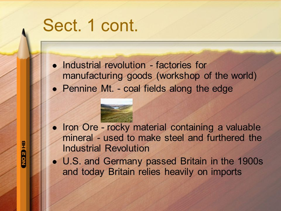 Sect. 1 cont. Industrial revolution - factories for manufacturing goods (workshop of the world) Pennine Mt. - coal fields along the edge.