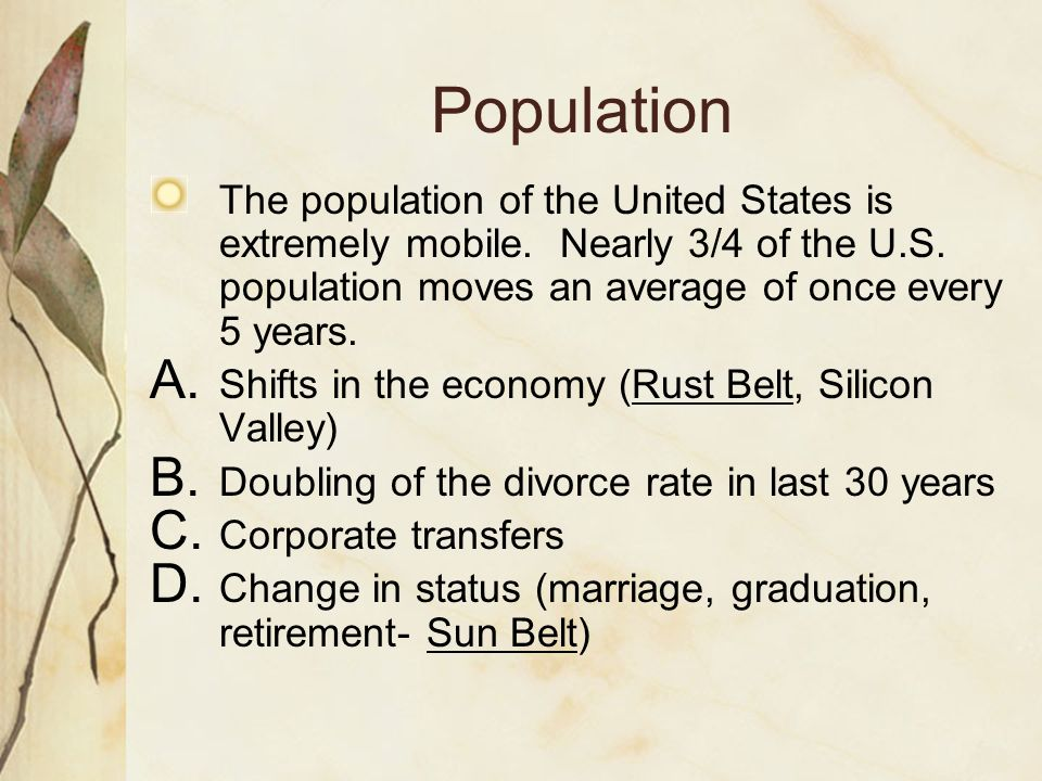 Population The population of the United States is extremely mobile. Nearly 3/4 of the U.S. population moves an average of once every 5 years.