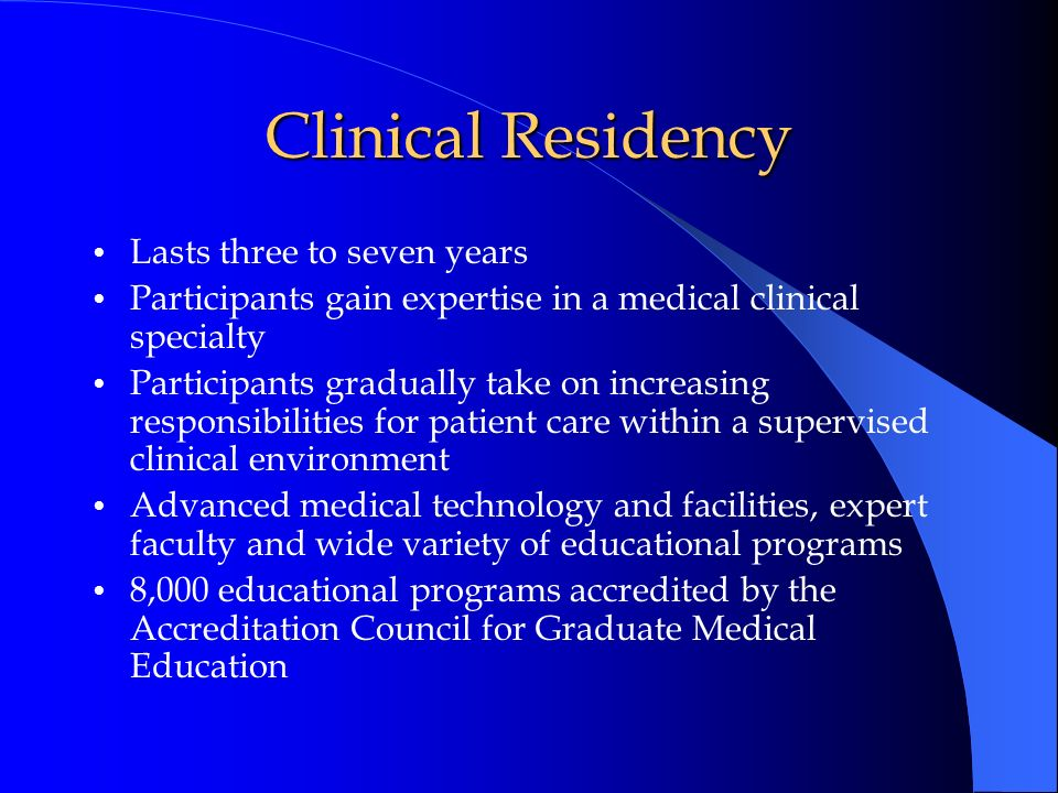 Clinical Residency Lasts three to seven years