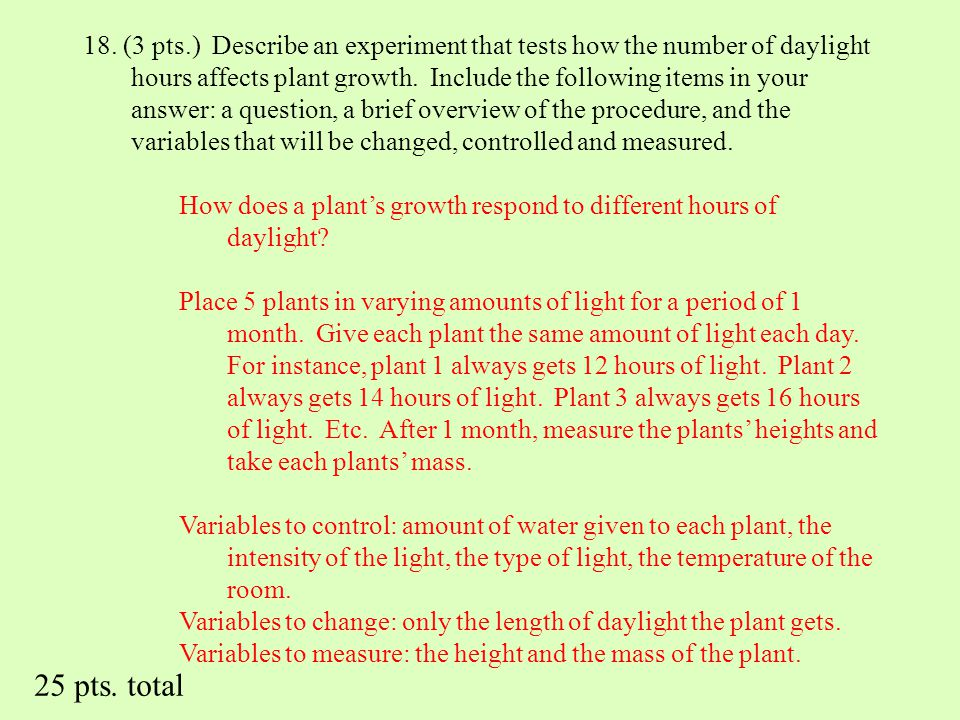 18. (3 pts.) Describe an experiment that tests how the number of daylight hours affects plant growth. Include the following items in your answer: a question, a brief overview of the procedure, and the variables that will be changed, controlled and measured.