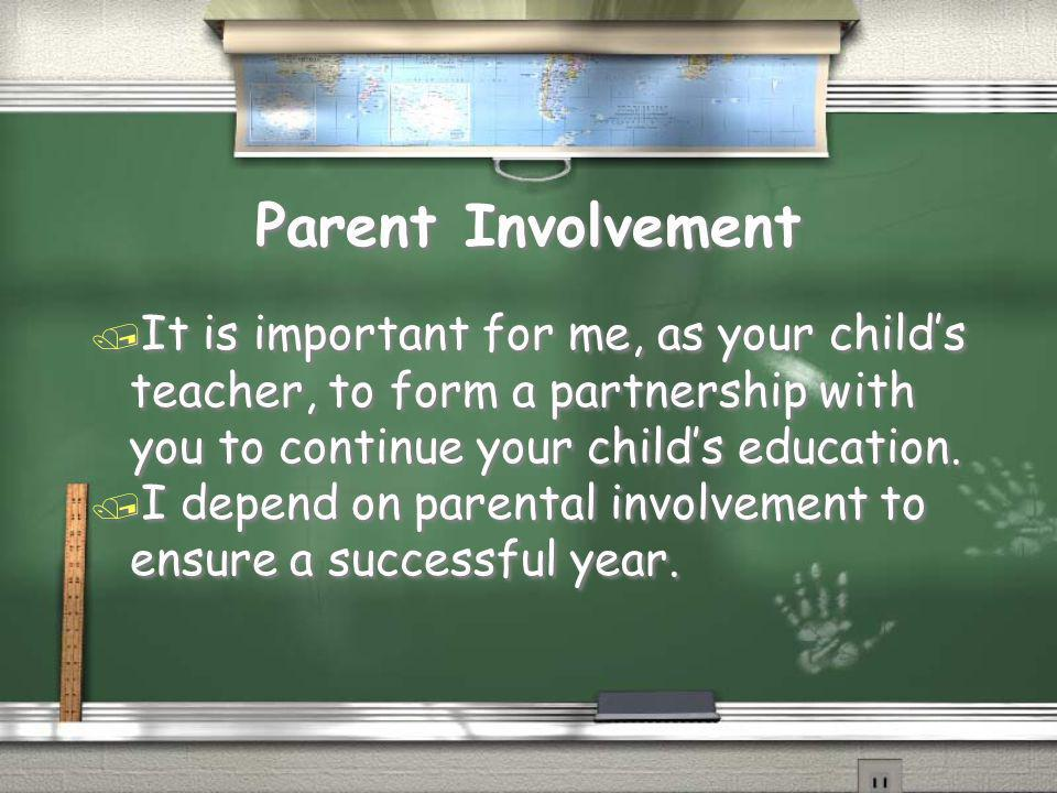 Parent Involvement It is important for me, as your child's teacher, to form a partnership with you to continue your child's education.