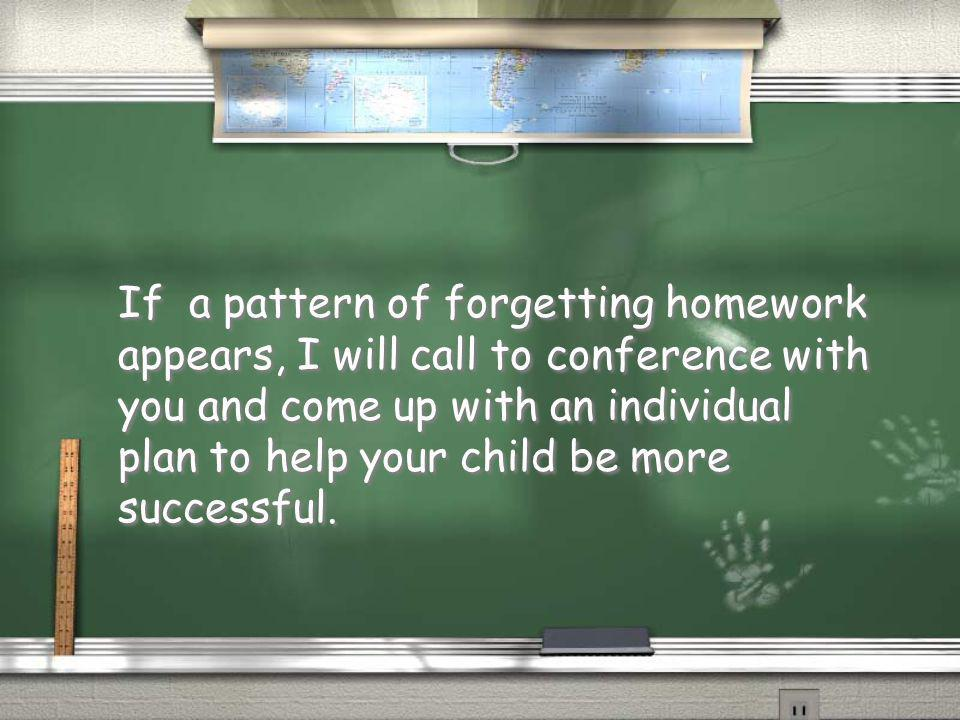 If a pattern of forgetting homework appears, I will call to conference with you and come up with an individual plan to help your child be more successful.