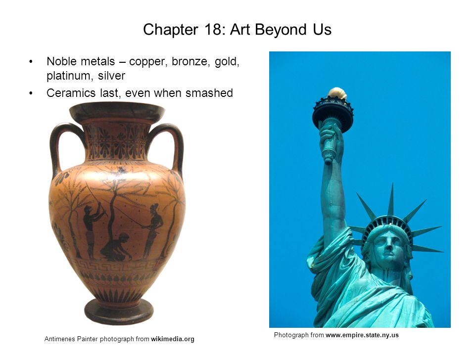 Chapter 18: Art Beyond Us Noble metals – copper, bronze, gold, platinum, silver. Ceramics last, even when smashed.