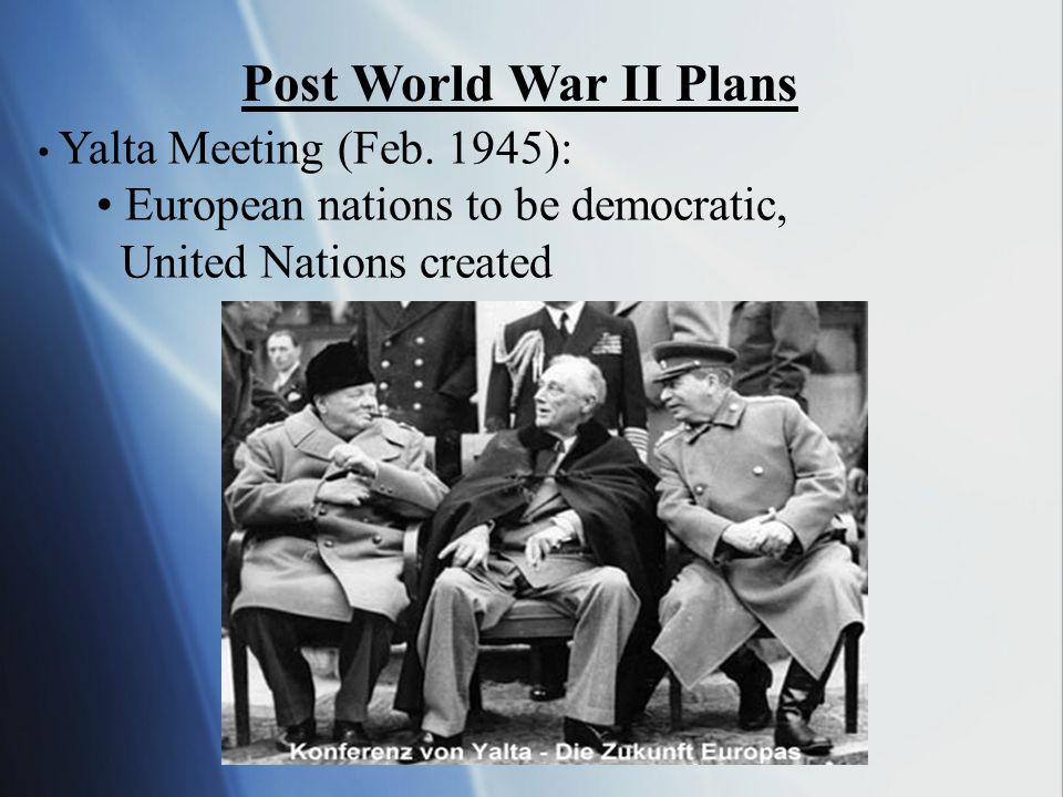 Post World War II Plans • European nations to be democratic,