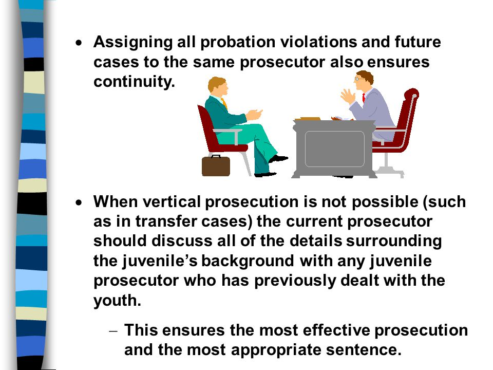Assigning all probation violations and future cases to the same prosecutor also ensures continuity.