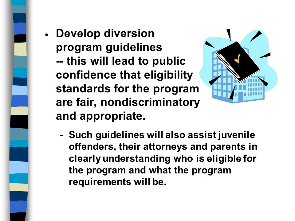 Develop diversion program guidelines -- this will lead to public confidence that eligibility standards for the program are fair, nondiscriminatory and appropriate.