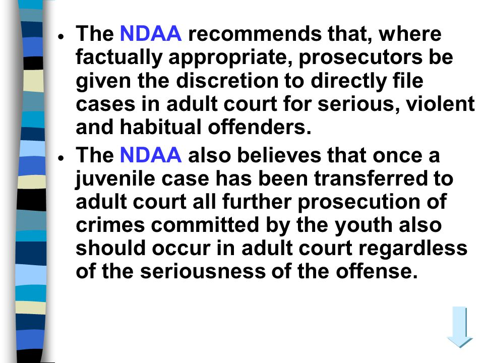 The NDAA recommends that, where factually appropriate, prosecutors be given the discretion to directly file cases in adult court for serious, violent and habitual offenders.