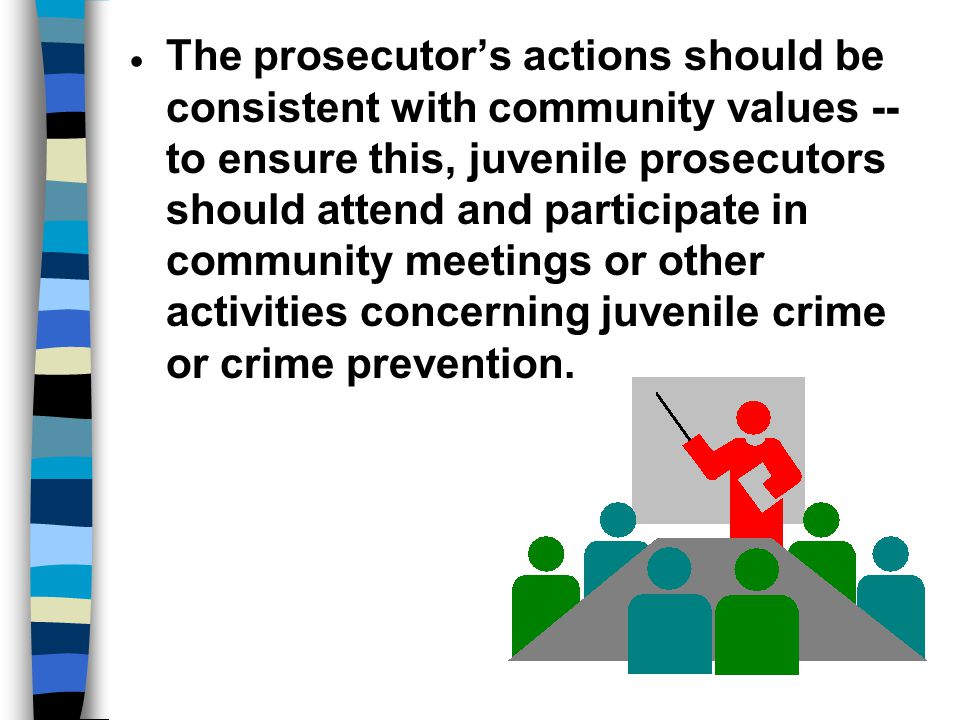 The prosecutor's actions should be consistent with community values -- to ensure this, juvenile prosecutors should attend and participate in community meetings or other activities concerning juvenile crime or crime prevention.