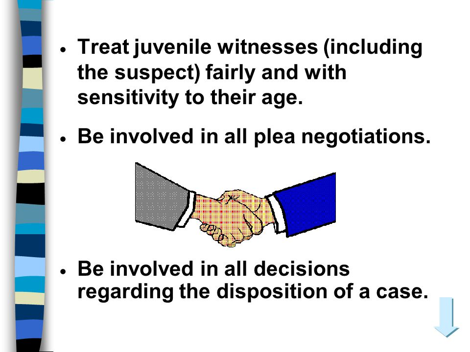 Treat juvenile witnesses (including the suspect) fairly and with sensitivity to their age.