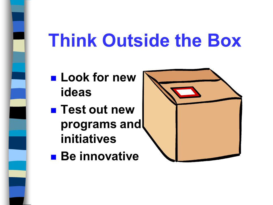 Think Outside the Box Look for new ideas