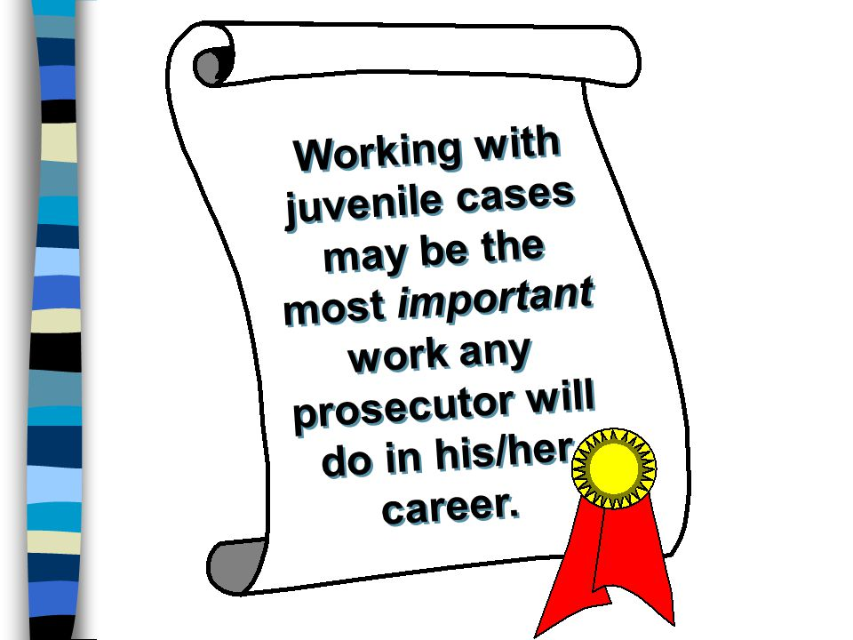 Working with juvenile cases may be the most important work any prosecutor will do in his/her career.