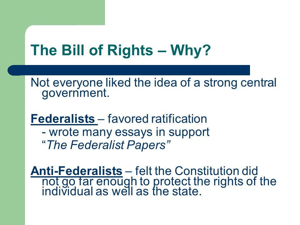 The Bill of Rights – Why Not everyone liked the idea of a strong central government. Federalists – favored ratification.
