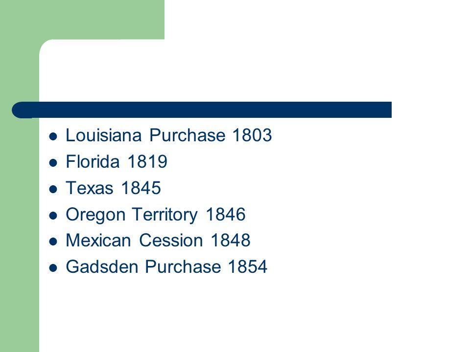Louisiana Purchase 1803 Florida 1819. Texas 1845.