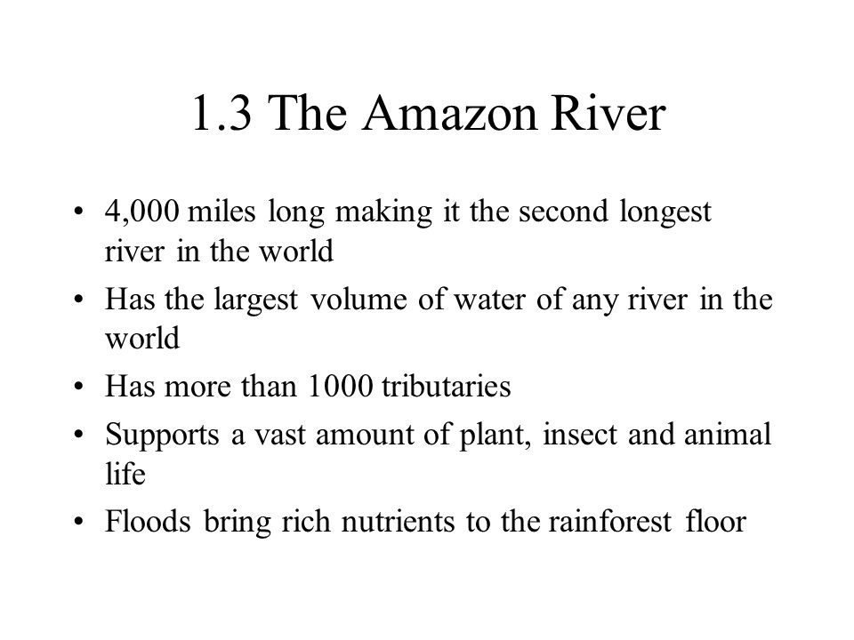 1.3 The Amazon River 4,000 miles long making it the second longest river in the world. Has the largest volume of water of any river in the world.
