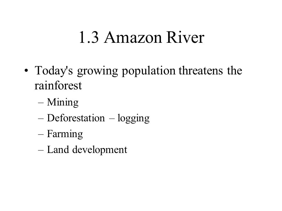 1.3 Amazon River Today s growing population threatens the rainforest