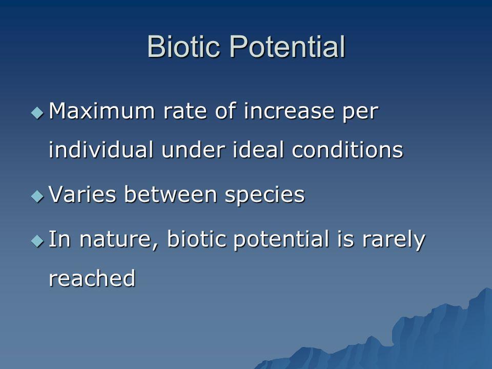 Biotic Potential Maximum rate of increase per individual under ideal conditions. Varies between species.