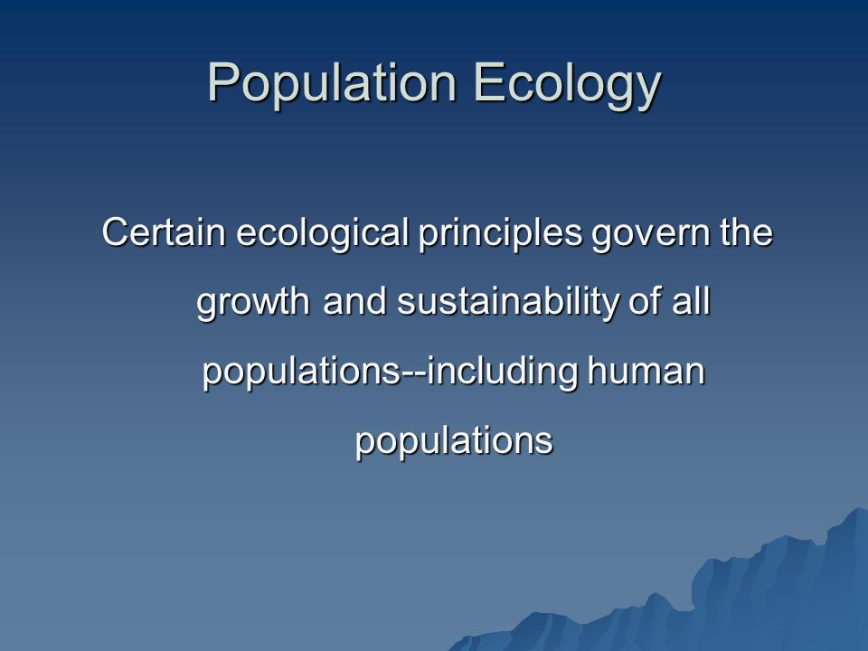 Population Ecology Certain ecological principles govern the growth and sustainability of all populations--including human populations.