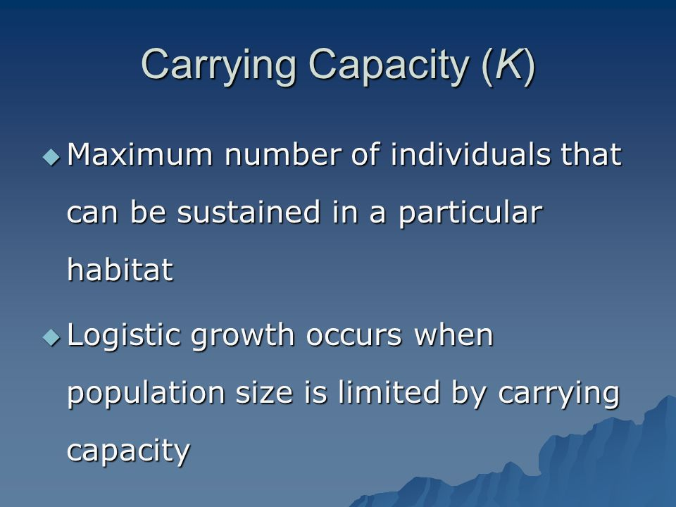 Carrying Capacity (K) Maximum number of individuals that can be sustained in a particular habitat.