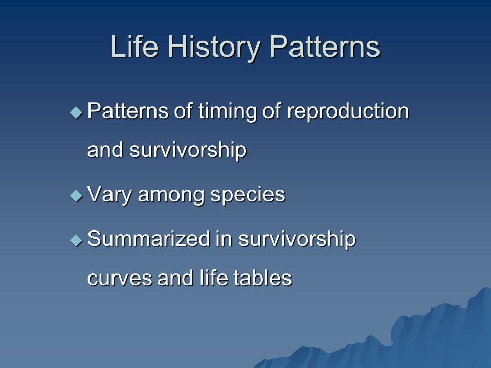 Life History Patterns Patterns of timing of reproduction and survivorship.