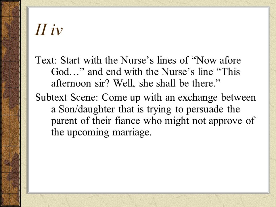 II iv Text: Start with the Nurse's lines of Now afore God… and end with the Nurse's line This afternoon sir Well, she shall be there.