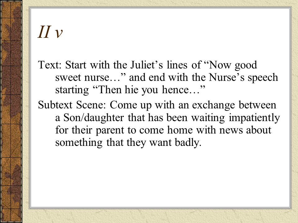II v Text: Start with the Juliet's lines of Now good sweet nurse… and end with the Nurse's speech starting Then hie you hence…