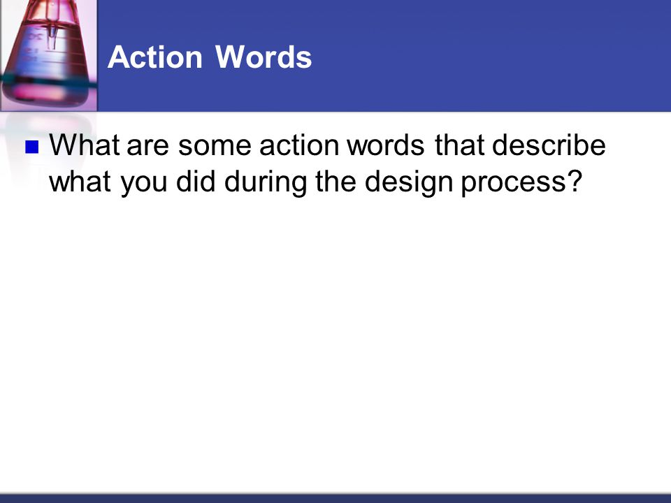 Action Words What are some action words that describe what you did during the design process