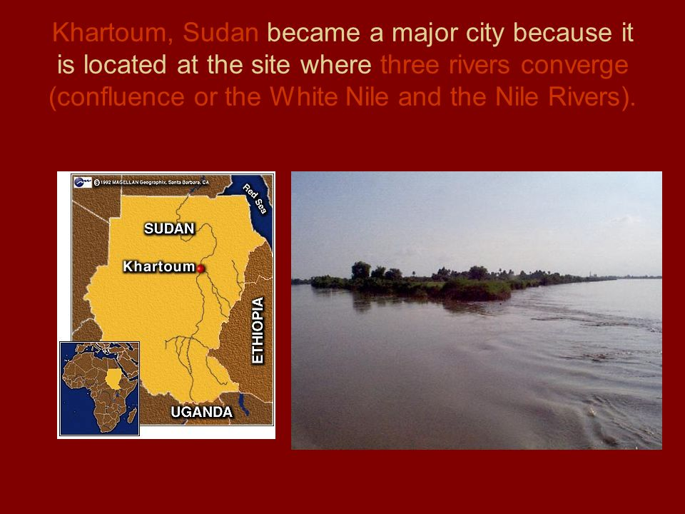 Khartoum, Sudan became a major city because it is located at the site where three rivers converge (confluence or the White Nile and the Nile Rivers).