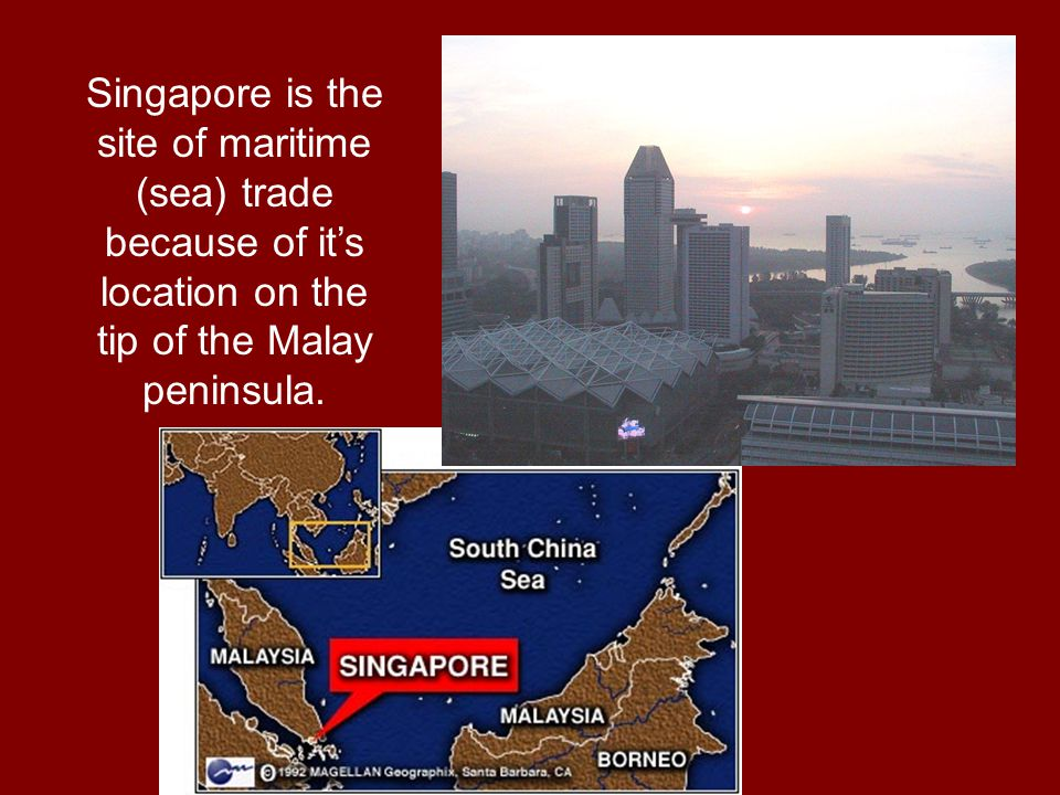 Singapore is the site of maritime (sea) trade because of it's location on the tip of the Malay peninsula.