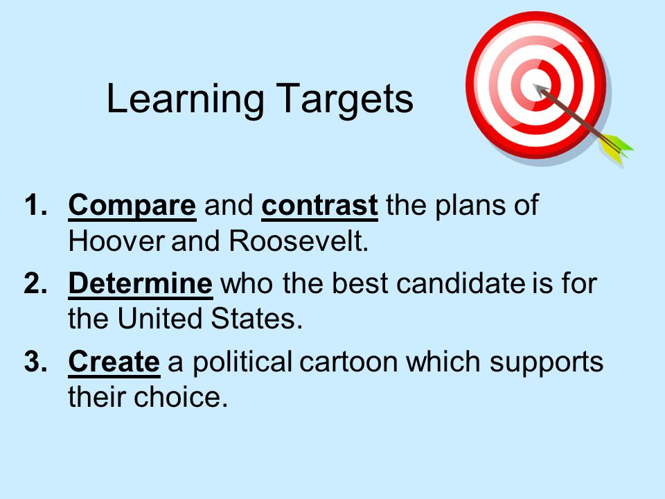 Learning Targets Compare and contrast the plans of Hoover and Roosevelt. Determine who the best candidate is for the United States.