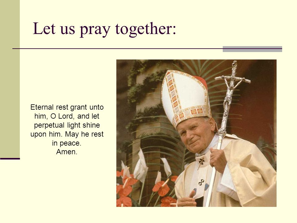 Let us pray together:Eternal rest grant unto him, O Lord, and let perpetual light shine upon him. May he rest in peace.