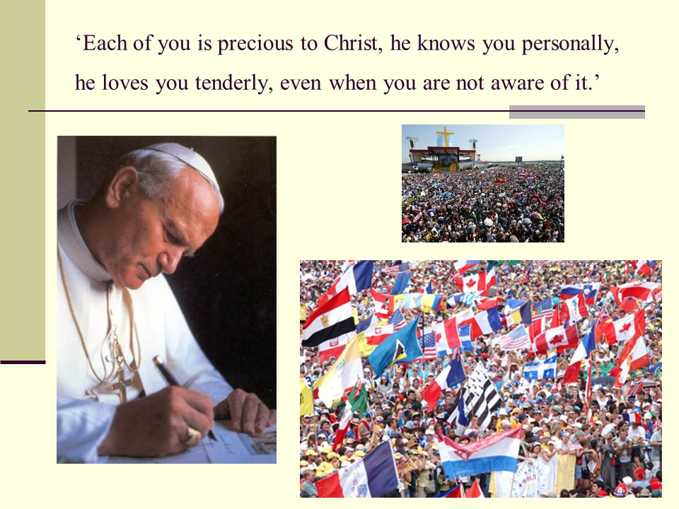 'Each of you is precious to Christ, he knows you personally, he loves you tenderly, even when you are not aware of it.'