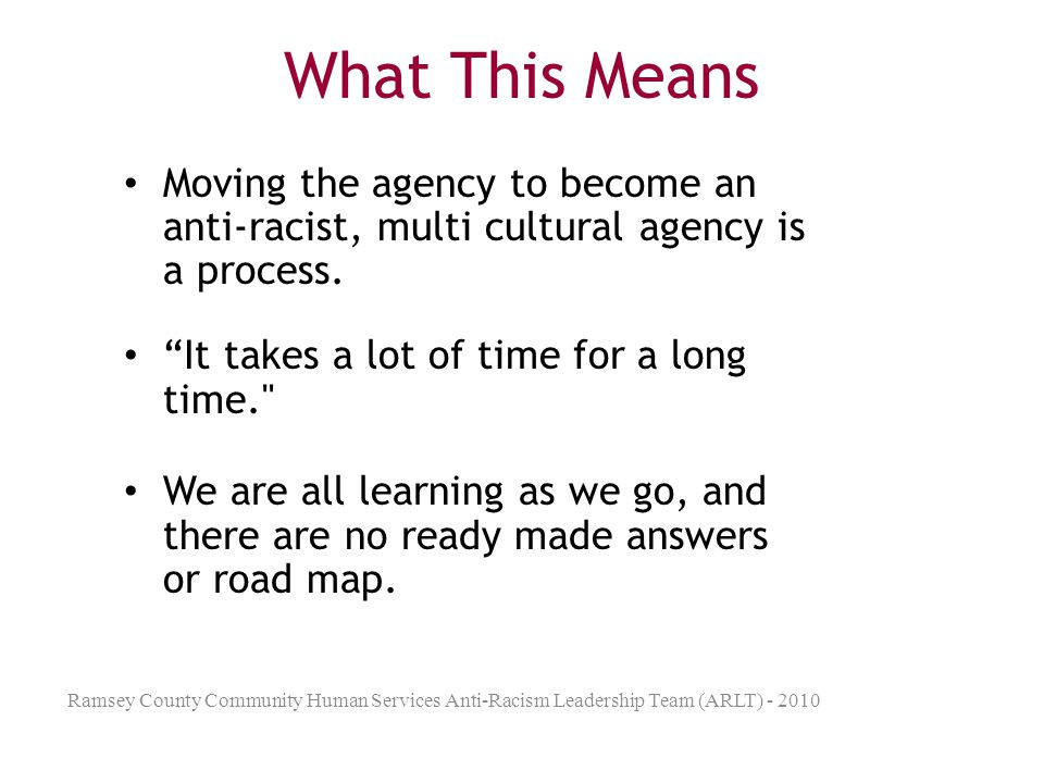 What This Means Moving the agency to become an anti-racist, multi cultural agency is a process. It takes a lot of time for a long time.