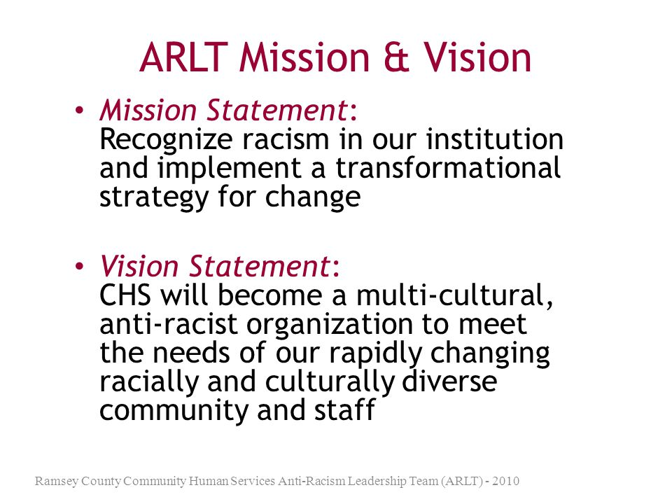 ARLT Mission & Vision Mission Statement: Recognize racism in our institution and implement a transformational strategy for change.