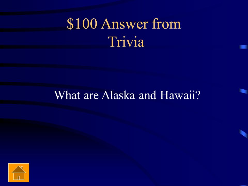 $100 Answer from Trivia What are Alaska and Hawaii