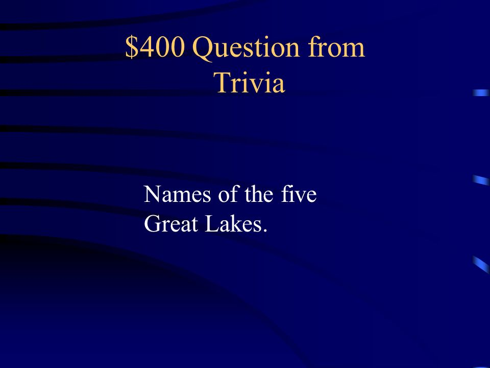 $400 Question from Trivia Names of the five Great Lakes.