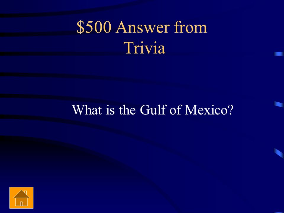 $500 Answer from Trivia What is the Gulf of Mexico