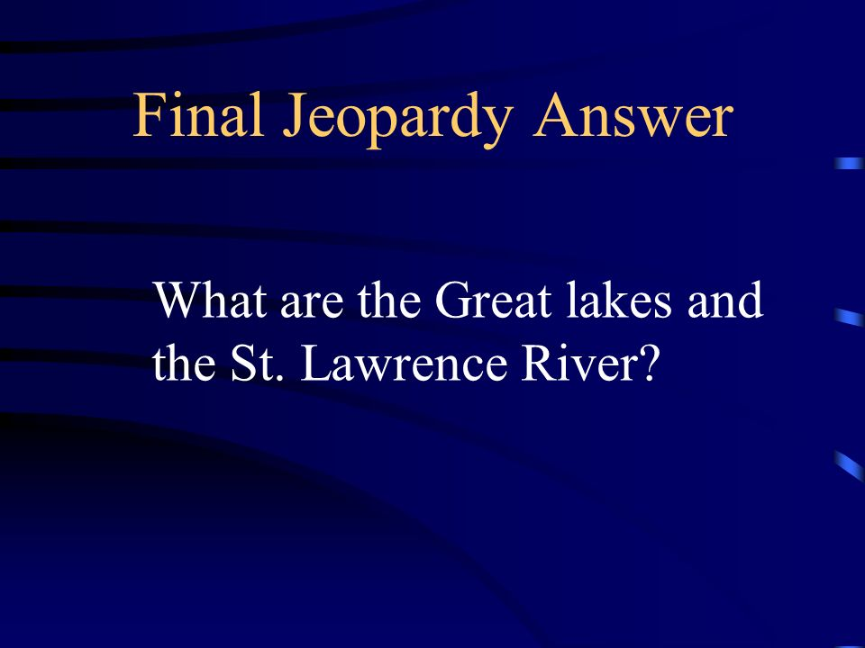 Final Jeopardy Answer What are the Great lakes and
