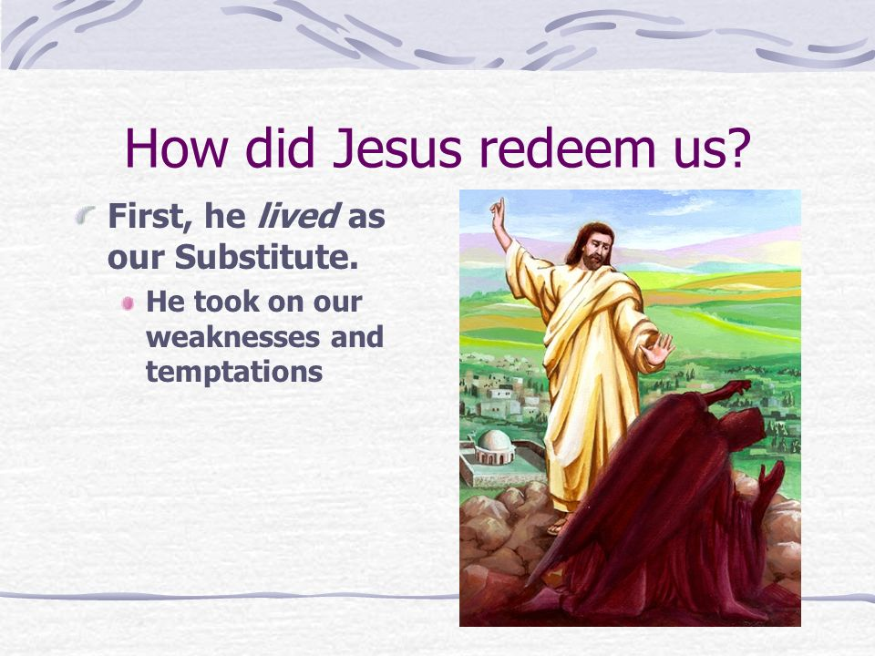 How did Jesus redeem us First, he lived as our Substitute.