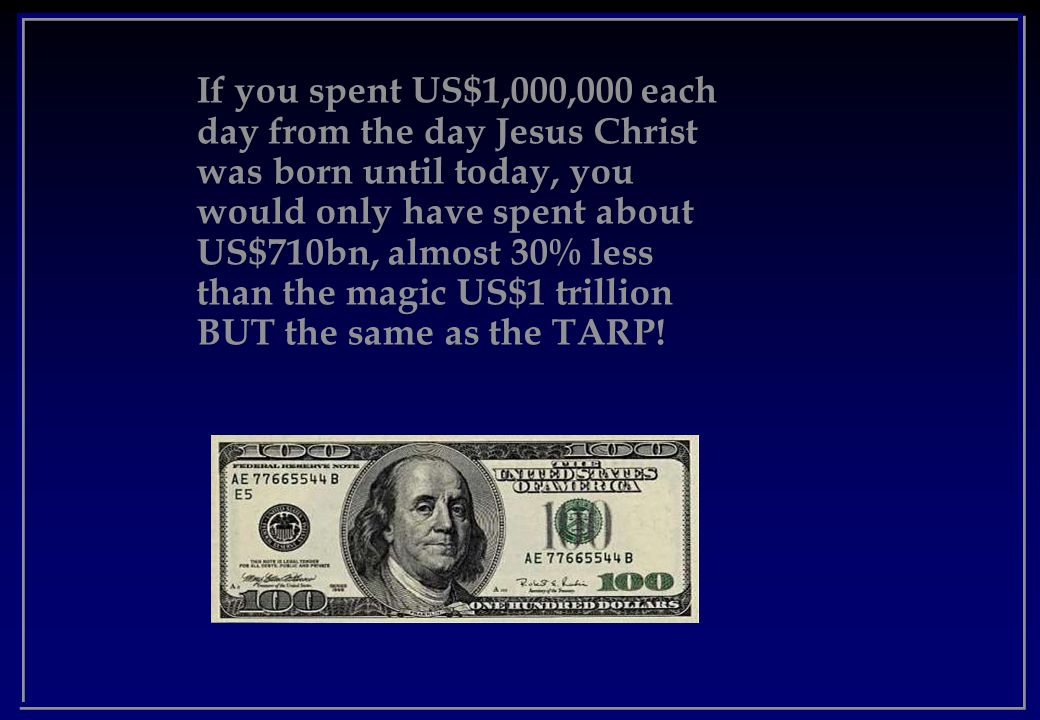 If you spent US$1,000,000 each day from the day Jesus Christ was born until today, you would only have spent about US$710bn, almost 30% less than the magic US$1 trillion BUT the same as the TARP!
