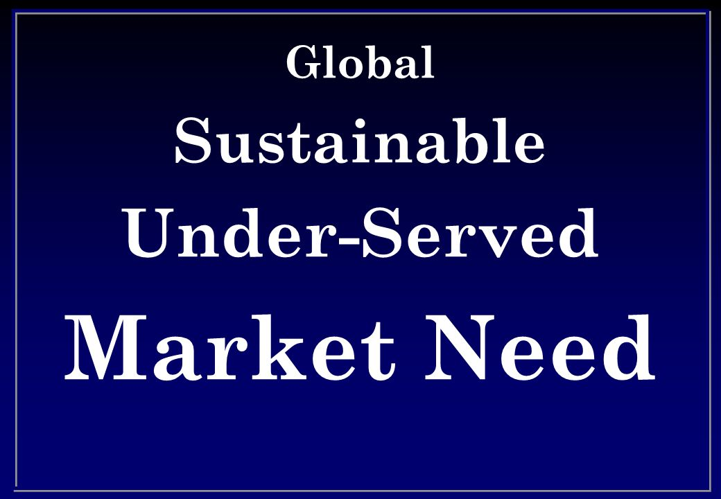Global Sustainable Under-Served Market Need