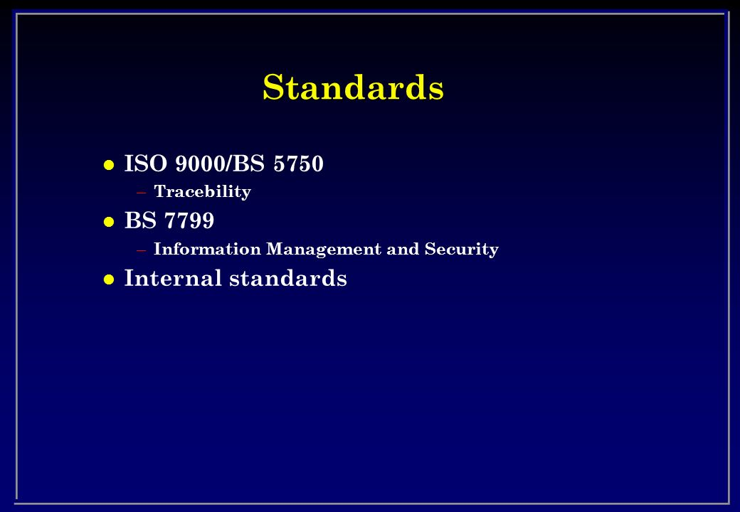 Standards ISO 9000/BS 5750 BS 7799 Internal standards Tracebility