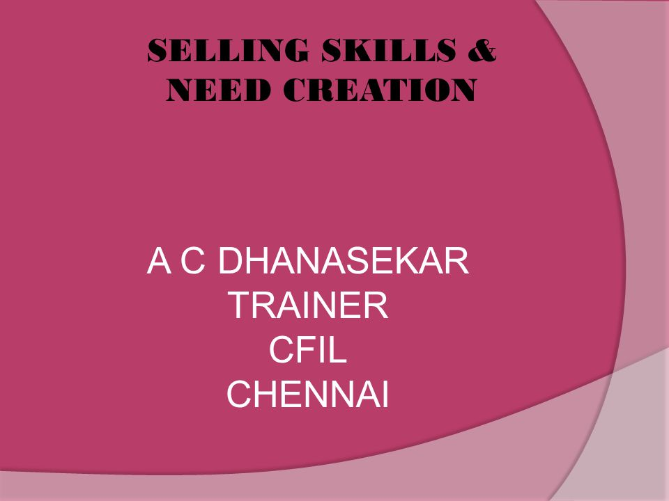 SELLING SKILLS & NEED CREATION A C DHANASEKAR TRAINER CFIL CHENNAI