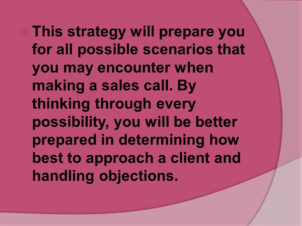 This strategy will prepare you for all possible scenarios that you may encounter when making a sales call.