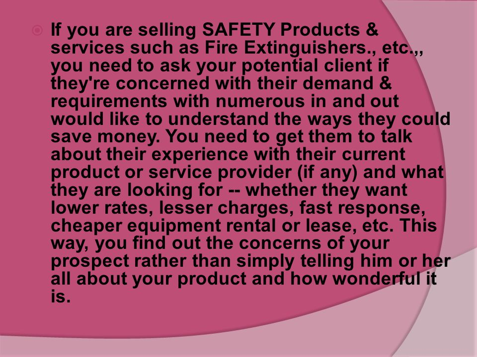If you are selling SAFETY Products & services such as Fire Extinguishers., etc.,, you need to ask your potential client if they re concerned with their demand & requirements with numerous in and out would like to understand the ways they could save money.