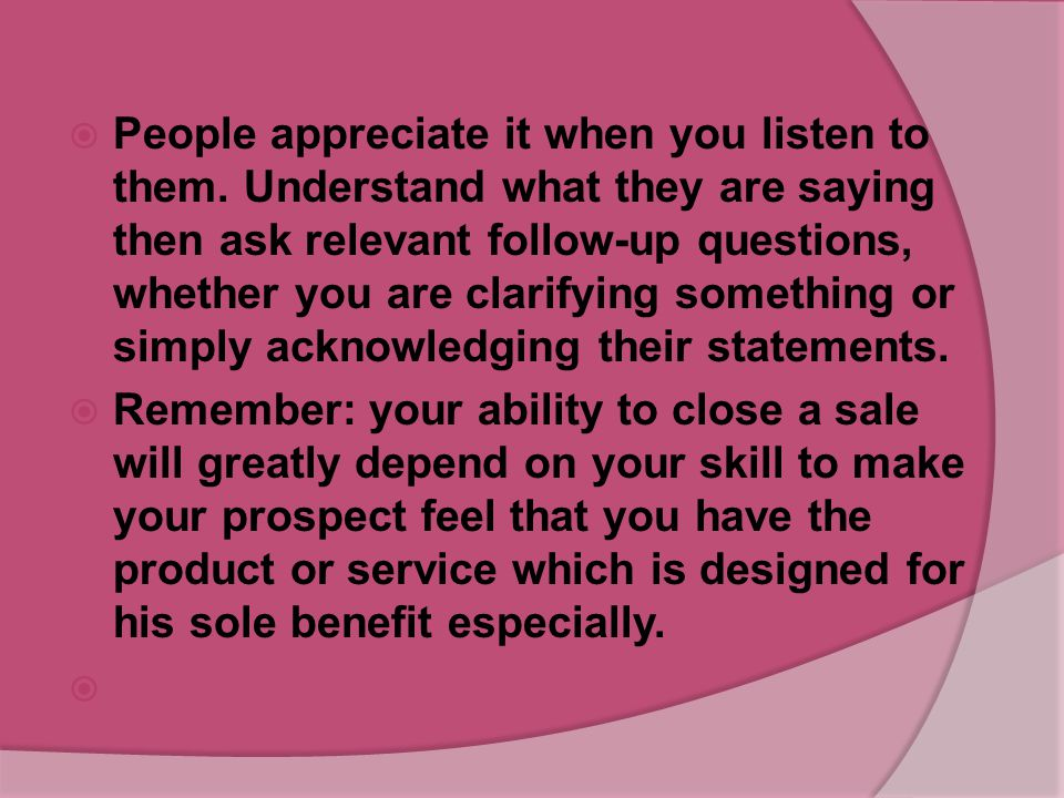 People appreciate it when you listen to them