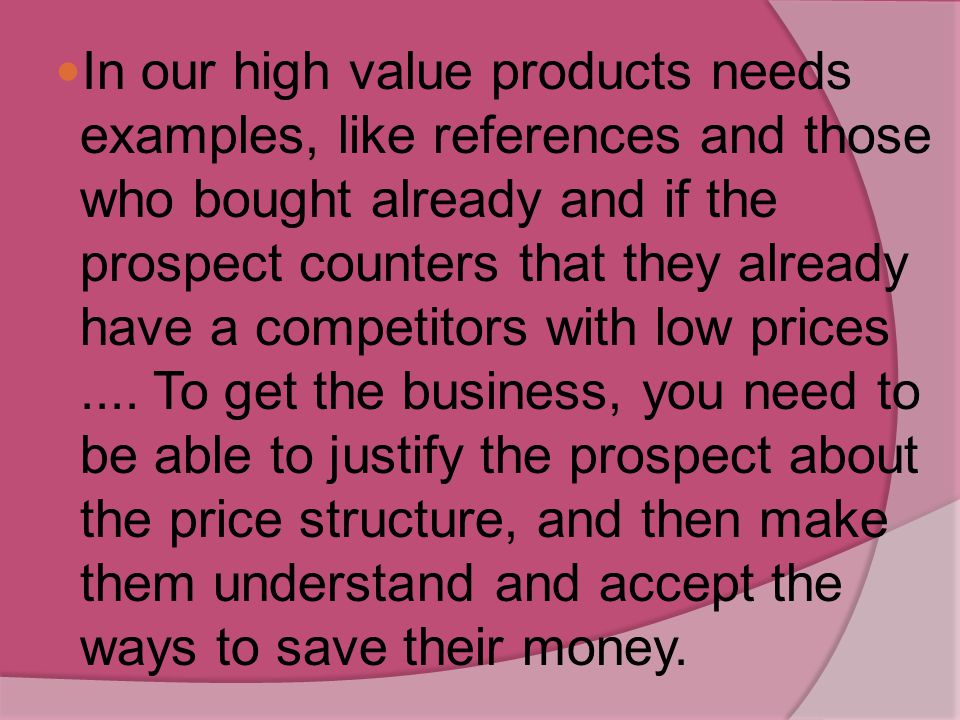 In our high value products needs examples, like references and those who bought already and if the prospect counters that they already have a competitors with low prices ....