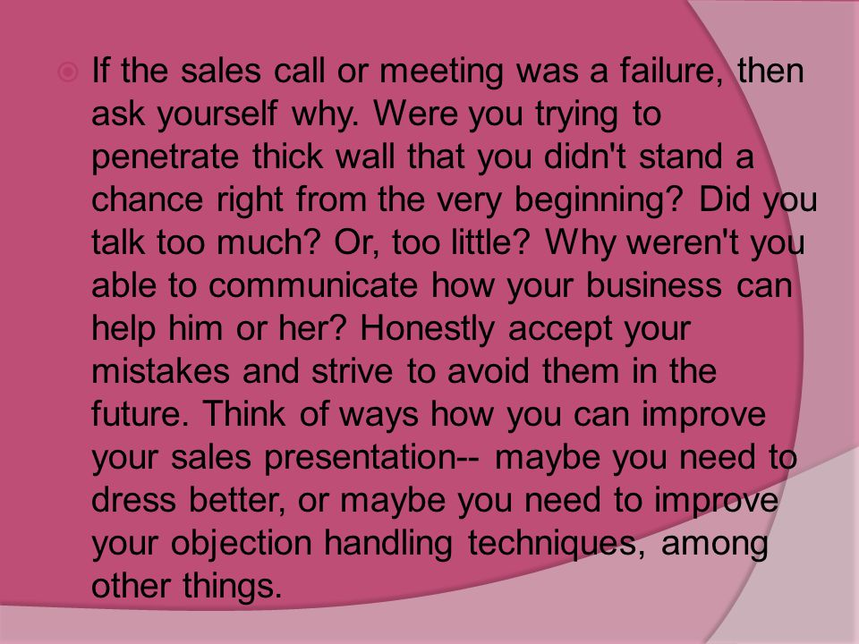 If the sales call or meeting was a failure, then ask yourself why