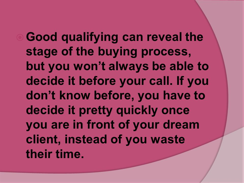 Good qualifying can reveal the stage of the buying process, but you won't always be able to decide it before your call.